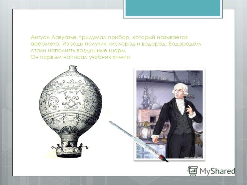 Антуан Лавуазье придумал прибор, который называется ареометр. Из воды получил кислород и водород. Водородом стали наполнять воздушные шары. Он первым написал учебник химии