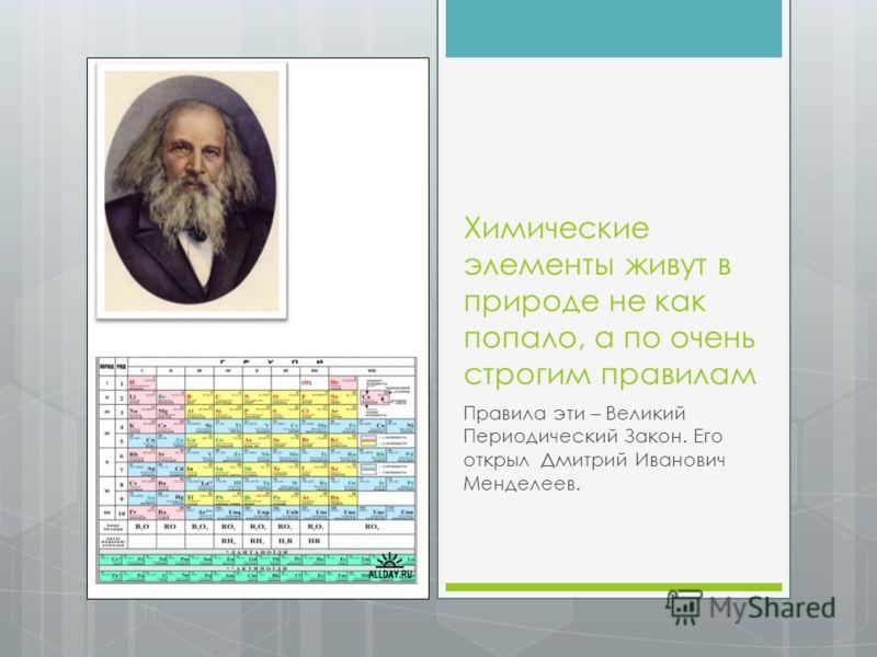 Химические элементы живут в природе не как попало, а по очень строгим правилам Правила эти – Великий Периодический Закон. Его открыл Дмитрий Иванович Менделеев.