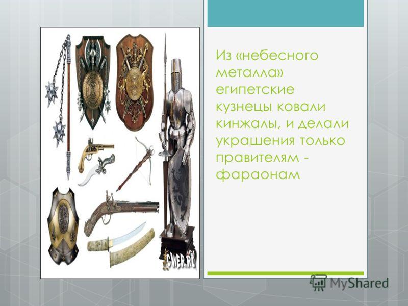 Из «небесного металла» египетские кузнецы ковали кинжалы, и делали украшения только правителям - фараонам