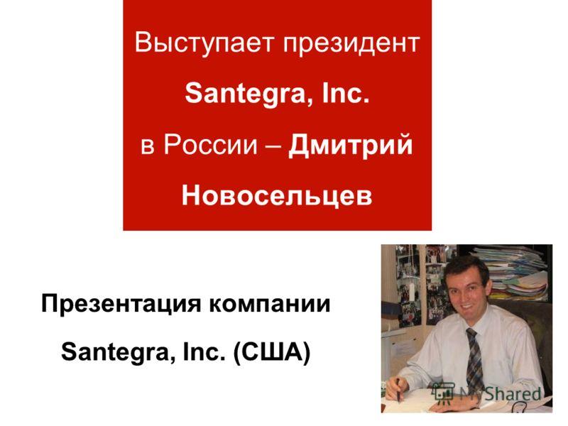 Выступает президент Santegra, Inc. в России – Дмитрий Новосельцев Презентация компании Santegra, Inc. (США)