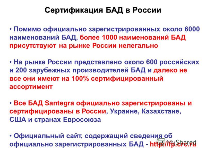 Сертификация БАД в России Помимо официально зарегистрированных около 6000 наименований БАД, более 1000 наименований БАД присутствуют на рынке России нелегально На рынке России представлено около 600 российских и 200 зарубежных производителей БАД и да