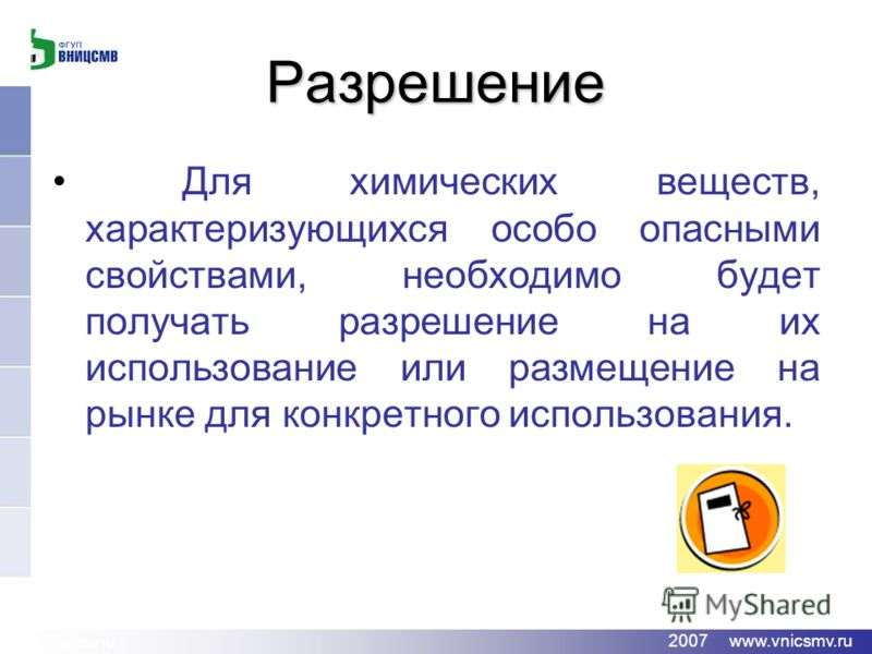 www.vnicsmv.ru 2007 www.vnicsmv.ru Разрешение Для химических веществ, характеризующихся особо опасными свойствами, необходимо будет получать разрешение на их использование или размещение на рынке для конкретного использования.