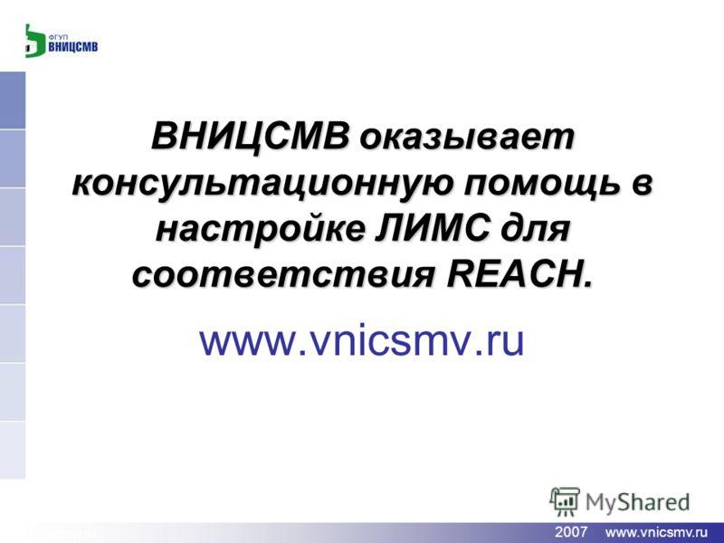 www.vnicsmv.ru 2007 www.vnicsmv.ru ВНИЦСМВ оказывает консультационную помощь в настройке ЛИМС для соответствия REACH. www.vnicsmv.ru