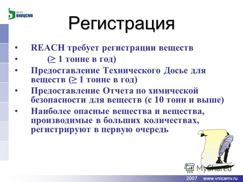 www.vnicsmv.ru 2007 www.vnicsmv.ru Регистрация REACH требует регистрации веществ ( 1 тонне в год) Предоставление Технического Досье для веществ ( 1 тонне в год) Предоставление Отчета по химической безопасности для веществ (с 10 тонн и выше) Наиболее
