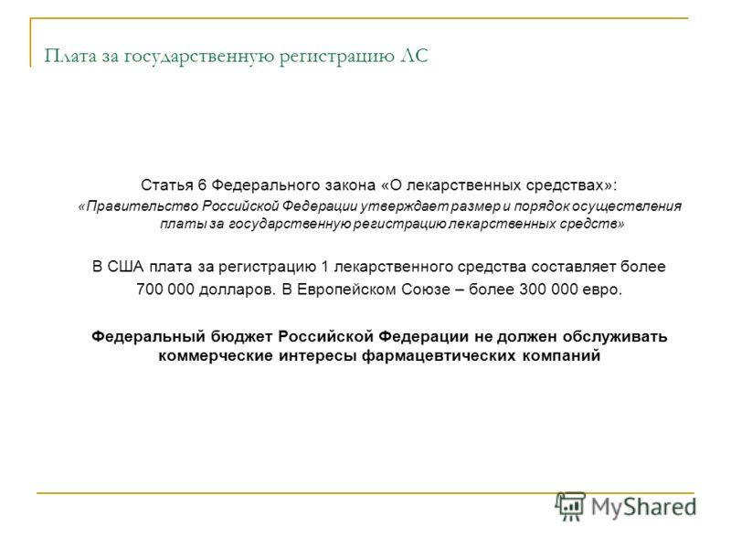 Плата за государственную регистрацию ЛС Статья 6 Федерального закона «О лекарственных средствах»: «Правительство Российской Федерации утверждает размер и порядок осуществления платы за государственную регистрацию лекарственных средств» В США плата за