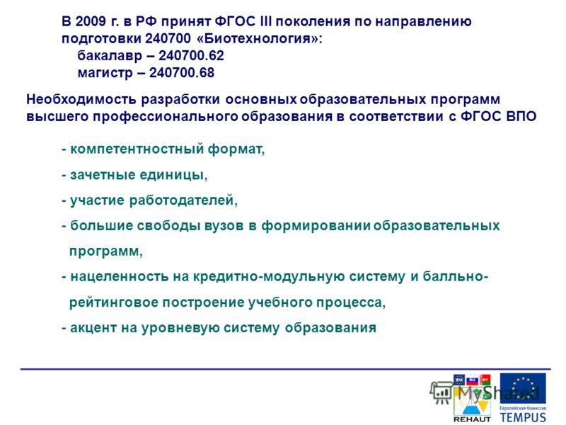 В 2009 г. в РФ принят ФГОС III поколения по направлению подготовки 240700 «Биотехнология»: бакалавр – 240700.62 магистр – 240700.68 - компетентностный формат, - зачетные единицы, - участие работодателей, - большие свободы вузов в формировании образов
