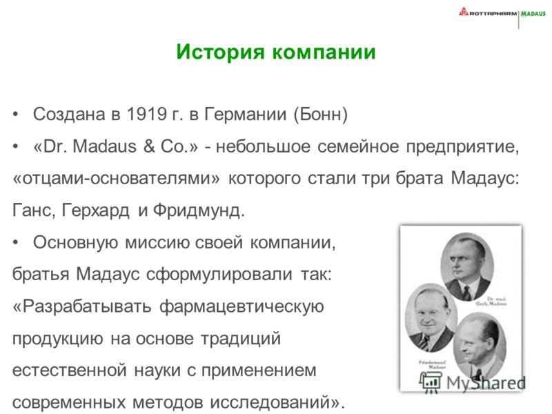 История компании Создана в 1919 г. в Германии (Бонн) «Dr. Madaus & Co.» - небольшое семейное предприятие, «отцами-основателями» которого стали три брата Мадаус: Ганс, Герхард и Фридмунд. Основную миссию своей компании, братья Мадаус сформулировали та