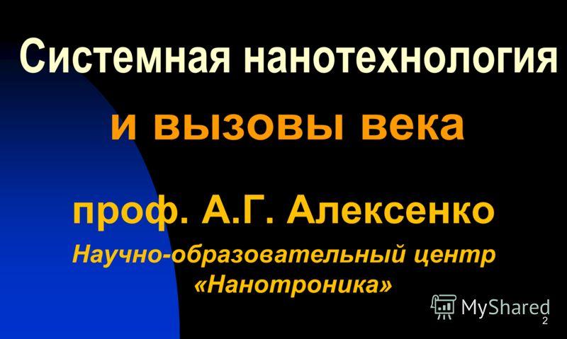 Системная нанотехнология и вызовы века проф. A.Г. Алексенко Научно-образовательный центр «Нанотроника» 2