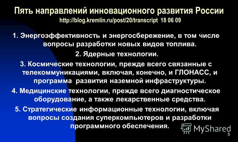 Пять направлений инновационного развития России http://blog.kremlin.ru/post/20/transcript 18 06 09 1. Энергоэффективность и энергосбережение, в том числе вопросы разработки новых видов топлива. 2. Ядерные технологии. 3. Космические технологии, прежде