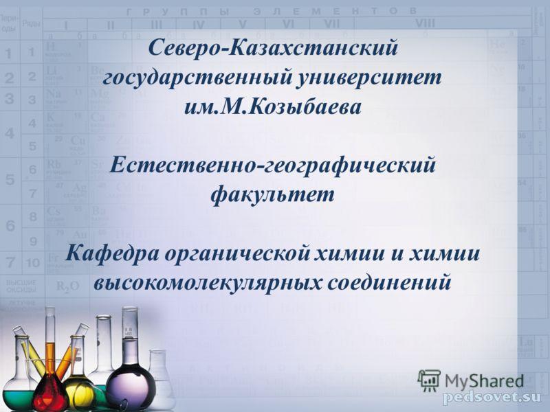 Северо-Казахстанский государственный университет им.М.Козыбаева Естественно-географический факультет Кафедра органической химии и химии высокомолекулярных соединений