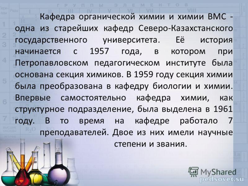 Кафедра органической химии и химии ВМС - одна из старейших кафедр Северо-Казахстанского государственного университета. Её история начинается с 1957 года, в котором при Петропавловском педагогическом институте была основана секция химиков. В 1959 году