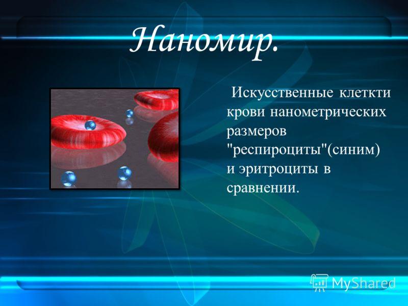 Наномир. Искусственные клеткти крови нанометрических размеров респироциты(синим) и эритроциты в сравнении.