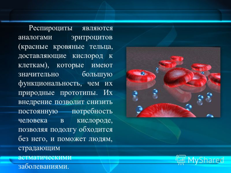 Респироциты являются аналогами эритроцитов (красные кровяные тельца, доставляющие кислород к клеткам), которые имеют значительно большую функциональность, чем их природные прототипы. Их внедрение позволит снизить постоянную потребность человека в кис
