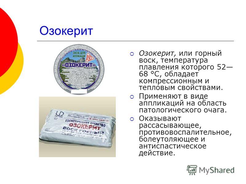 Озокерит Озокерит, или горный воск, температура плавления которого 52 68 °С, обладает компрессионным и тепловым свойствами. Применяют в виде аппликаций на область патологического очага. Оказывают рассасывающее, противовоспалительное, болеутоляющее и