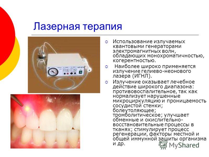Лазерная терапия Использование излучаемых квантовыми генераторами электромагнитных волн, обладающих монохроматичностью, когерентностью. Наиболее широко применяется излучение гелиево-неонового лазера (ИГНЛ). Излучение оказывает лечебное действие широк