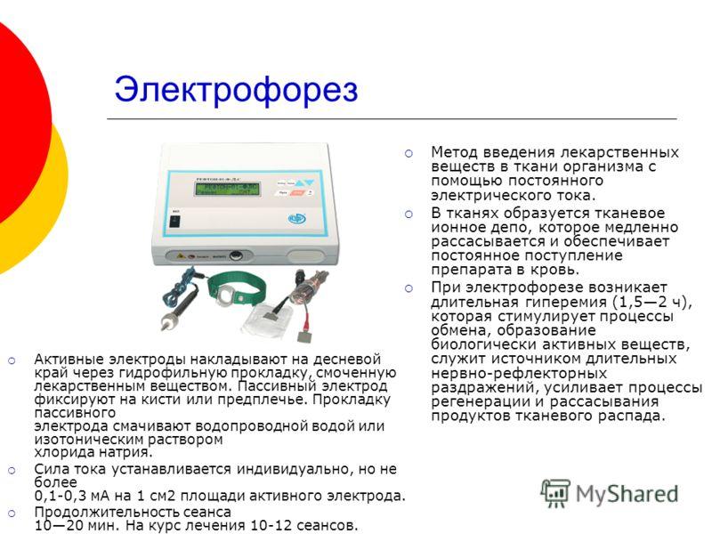 Электрофорез Метод введения лекарственных веществ в ткани организма с помощью постоянного электрического тока. В тканях образуется тканевое ионное депо, которое медленно рассасывается и обеспечивает постоянное поступление препарата в кровь. При элект