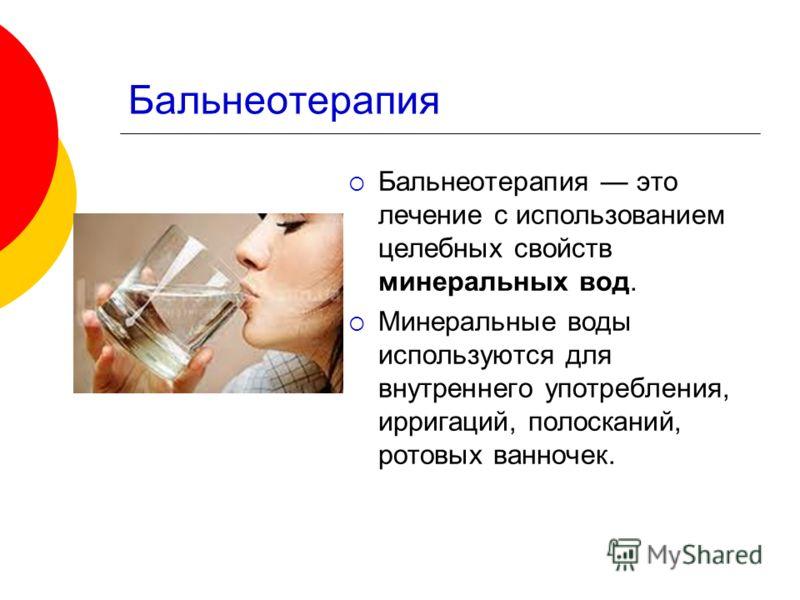 Бальнеотерапия Бальнеотерапия это лечение с использованием целебных свойств минеральных вод. Минеральные воды используются для внутреннего употребления, ирригаций, полосканий, ротовых ванночек.