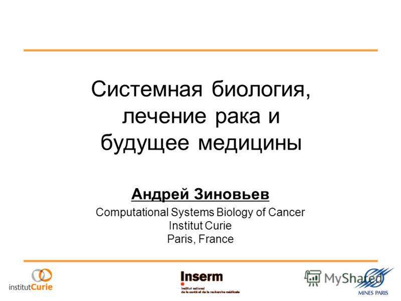 Системная биология, лечение рака и будущее медицины Андрей Зиновьев Computational Systems Biology of Cancer Institut Curie Paris, France