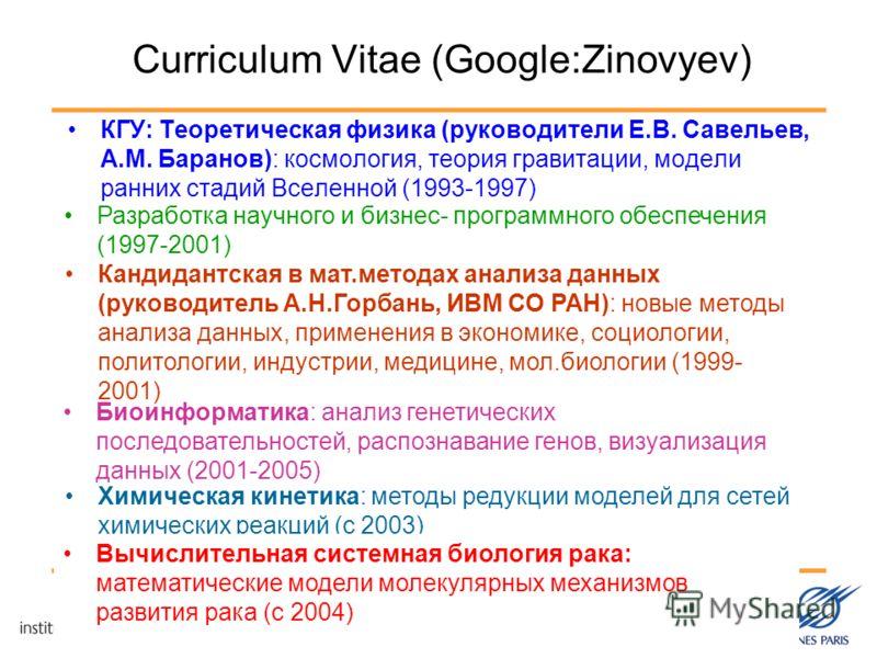 Curriculum Vitae (Google:Zinovyev) КГУ: Теоретическая физика (руководители Е.В. Савельев, А.М. Баранов): космология, теория гравитации, модели ранних стадий Вселенной (1993-1997) Разработка научного и бизнес- программного обеспечения (1997-2001) Биои