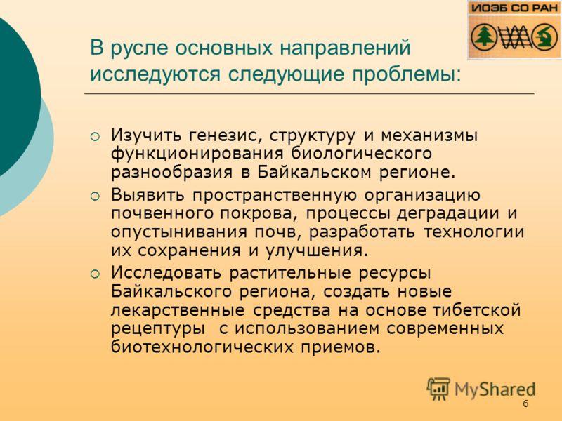 В русле основных направлений исследуются следующие проблемы: Изучить генезис, структуру и механизмы функционирования биологического разнообразия в Байкальском регионе. Выявить пространственную организацию почвенного покрова, процессы деградации и опу