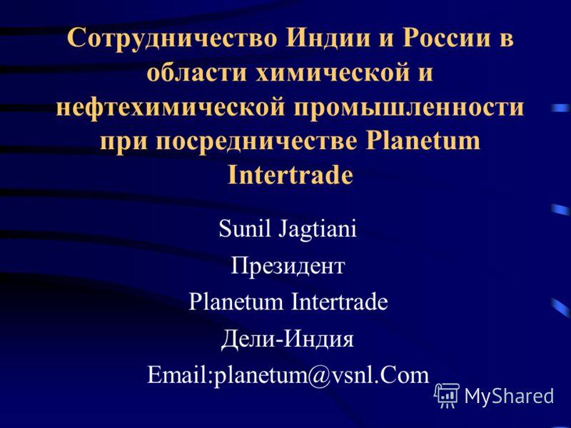 Сотрудничество Индии и России в области химической и нефтехимической промышленности при посредничестве Planetum Intertrade Sunil Jagtiani Президент Planetum Intertrade Дели-Индия Email:planetum@vsnl.Com