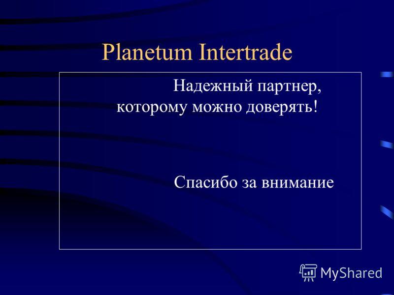 Planetum Intertrade Надежный партнер, которому можно доверять! Спасибо за внимание