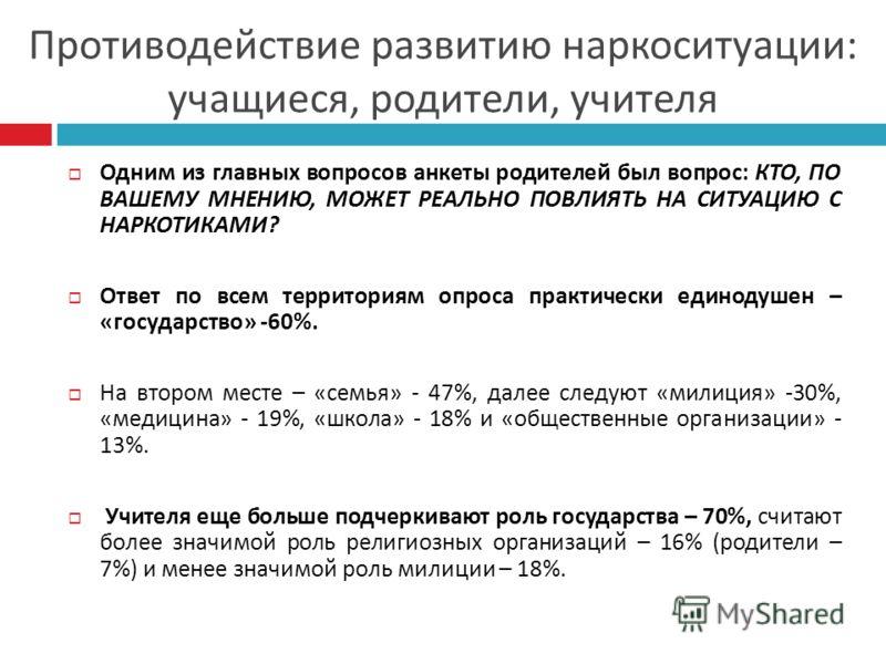 Одним из главных вопросов анкеты родителей был вопрос : КТО, ПО ВАШЕМУ МНЕНИЮ, МОЖЕТ РЕАЛЬНО ПОВЛИЯТЬ НА СИТУАЦИЮ С НАРКОТИКАМИ ? Ответ по всем территориям опроса практически единодушен – « государство » -60%. На втором месте – « семья » - 47%, далее