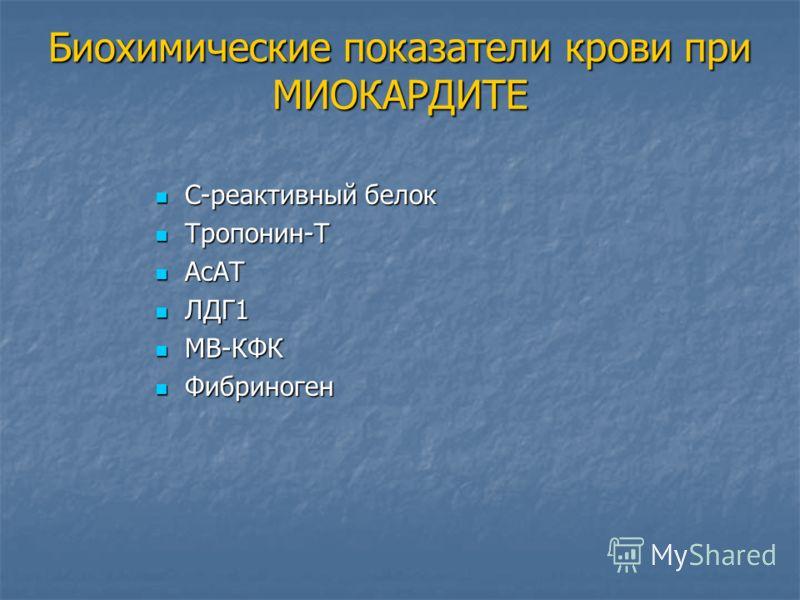 Биохимические показатели крови при МИОКАРДИТЕ С-реактивный белок С-реактивный белок Тропонин-Т Тропонин-Т АсАТ АсАТ ЛДГ1 ЛДГ1 МВ-КФК МВ-КФК Фибриноген Фибриноген