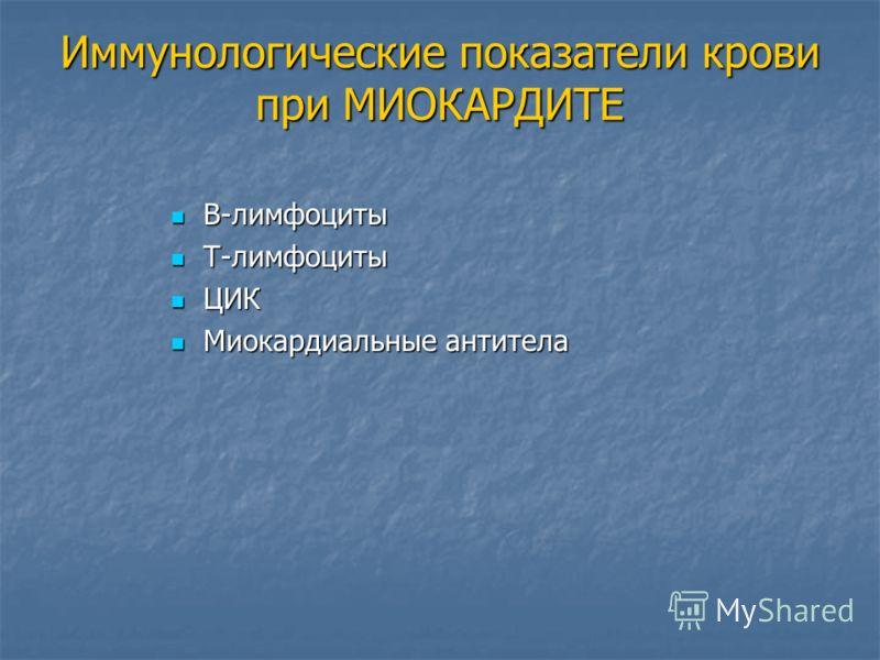 Иммунологические показатели крови при МИОКАРДИТЕ В-лимфоциты В-лимфоциты Т-лимфоциты Т-лимфоциты ЦИК ЦИК Миокардиальные антитела Миокардиальные антитела