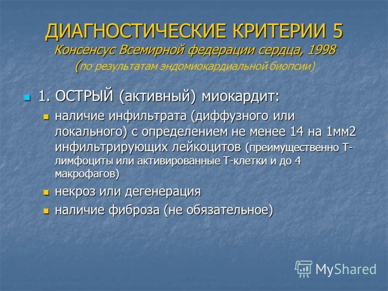 ДИАГНОСТИЧЕСКИЕ КРИТЕРИИ 5 Консенсус Всемирной федерации сердца, 1998 ( ДИАГНОСТИЧЕСКИЕ КРИТЕРИИ 5 Консенсус Всемирной федерации сердца, 1998 ( по результатам эндомиокардиальной биопсии) 1. ОСТРЫЙ (активный) миокардит: 1. ОСТРЫЙ (активный) миокардит: