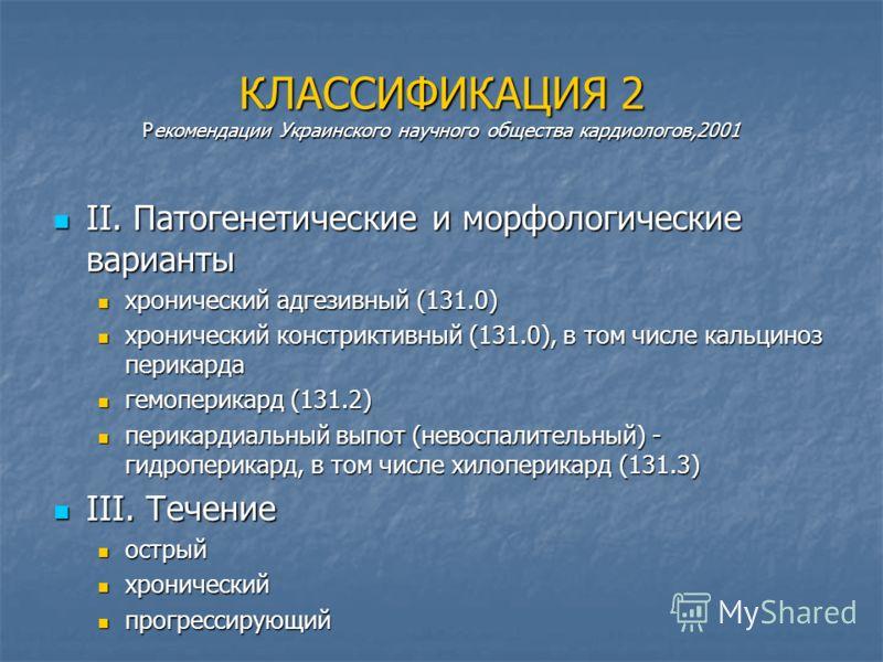 КЛАССИФИКАЦИЯ 2 Рекомендации Украинского научного общества кардиологов,2001 II. Патогенетические и морфологические варианты II. Патогенетические и морфологические варианты хронический адгезивный (131.0) хронический адгезивный (131.0) хронический конс