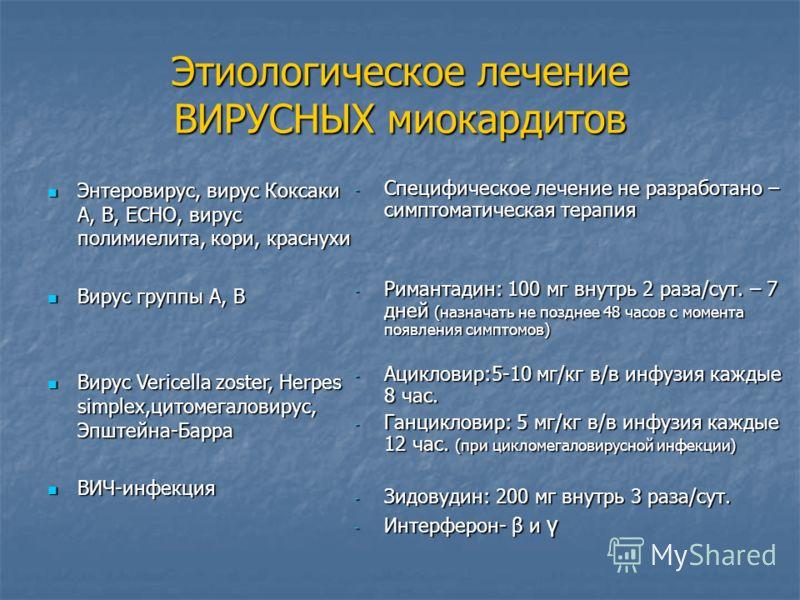 Этиологическое лечение ВИРУСНЫХ миокардитов Энтеровирус, вирус Коксаки А, В, ЕСНО, вирус полимиелита, кори, краснухи Энтеровирус, вирус Коксаки А, В, ЕСНО, вирус полимиелита, кори, краснухи Вирус группы А, В Вирус группы А, В Вирус Vericella zoster,
