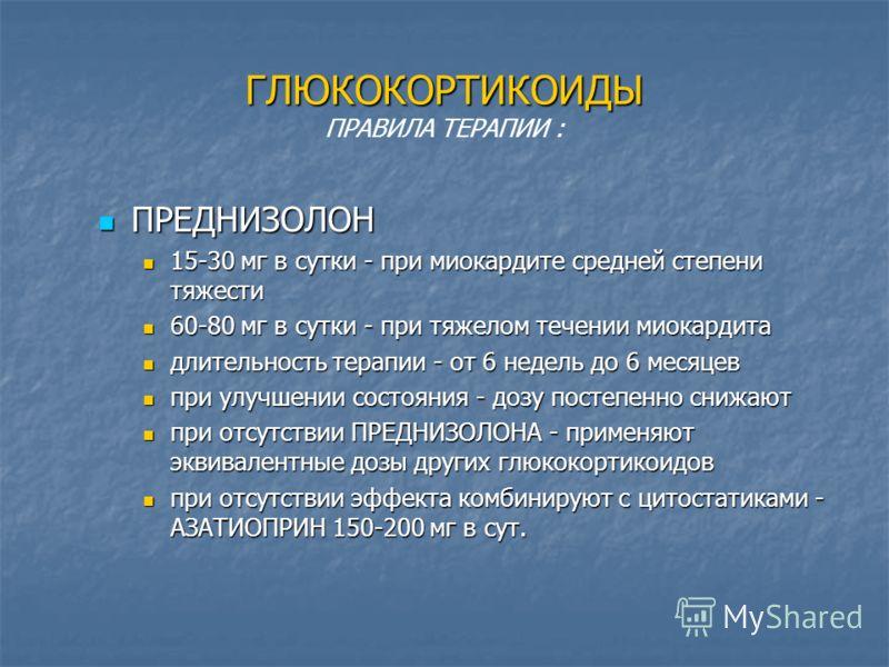 ГЛЮКОКОРТИКОИДЫ ГЛЮКОКОРТИКОИДЫ ПРАВИЛА ТЕРАПИИ : ПРЕДНИЗОЛОН ПРЕДНИЗОЛОН 15-30 мг в сутки - при миокардите средней степени тяжести 15-30 мг в сутки - при миокардите средней степени тяжести 60-80 мг в сутки - при тяжелом течении миокардита 60-80 мг в