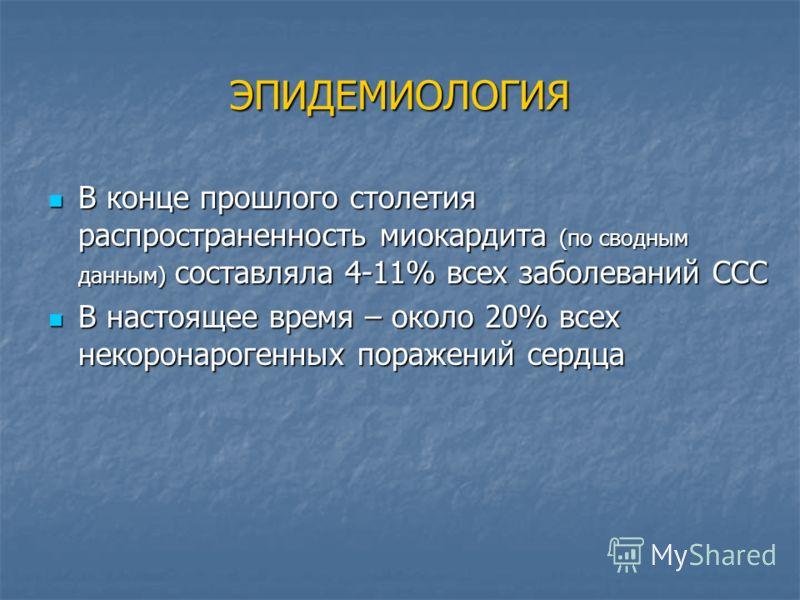 ЭПИДЕМИОЛОГИЯ В конце прошлого столетия распространенность миокардита (по сводным данным) составляла 4-11% всех заболеваний ССС В конце прошлого столетия распространенность миокардита (по сводным данным) составляла 4-11% всех заболеваний ССС В настоя