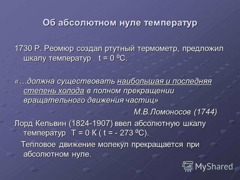 Об абсолютном нуле температур 1730 Р. Реомюр создал ртутный термометр, предложил шкалу температур t = 0 0 C. «…должна существовать наибольшая и последняя степень холода в полном прекращении вращательного движения частиц» М.В.Ломоносов (1744) М.В.Ломо