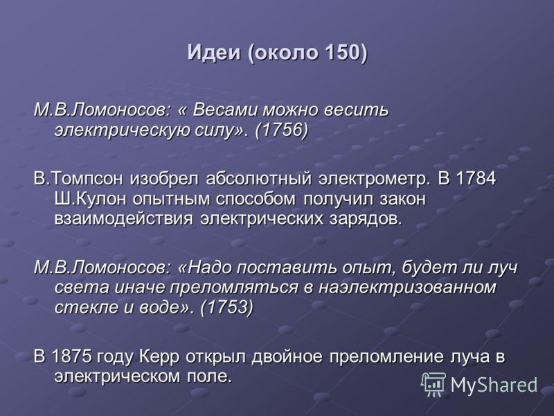 Идеи (около 150) М.В.Ломоносов: « Весами можно весить электрическую силу». (1756) В.Томпсон изобрел абсолютный электрометр. В 1784 Ш.Кулон опытным способом получил закон взаимодействия электрических зарядов. М.В.Ломоносов: «Надо поставить опыт, будет