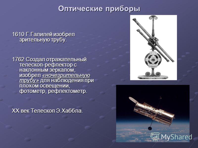 Оптические приборы 1610 Г.Галилей изобрел зрительную трубу. 1762 Создал отражательный телескоп-рефлектор с наклонным зеркалом, изобрел «ночезрительную трубу» для наблюдения при плохом освещении, фотометр, рефлектометр. ХХ век Телескоп Э.Хаббла.