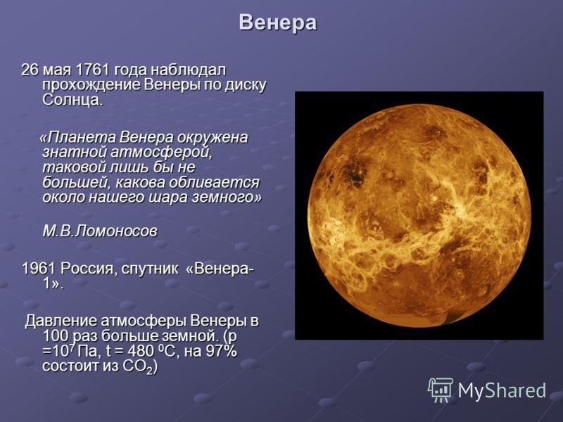 Венера 26 мая 1761 года наблюдал прохождение Венеры по диску Солнца. «Планета Венера окружена знатной атмосферой, таковой лишь бы не большей, какова обливается около нашего шара земного» «Планета Венера окружена знатной атмосферой, таковой лишь бы не