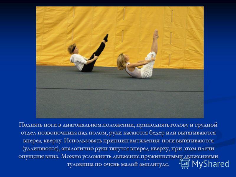 Поднять ноги в диагональном положении, приподнять голову и грудной отдел позвоночника над полом, руки касаются бедер или вытягиваются вперед-кверху. Использовать принцип вытяжения: ноги вытягиваются (удлиняются), аналогично руки тянутся вперед-кверху