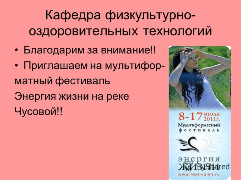 Кафедра физкультурно- оздоровительных технологий Благодарим за внимание!! Приглашаем на мультифор- матный фестиваль Энергия жизни на реке Чусовой!!