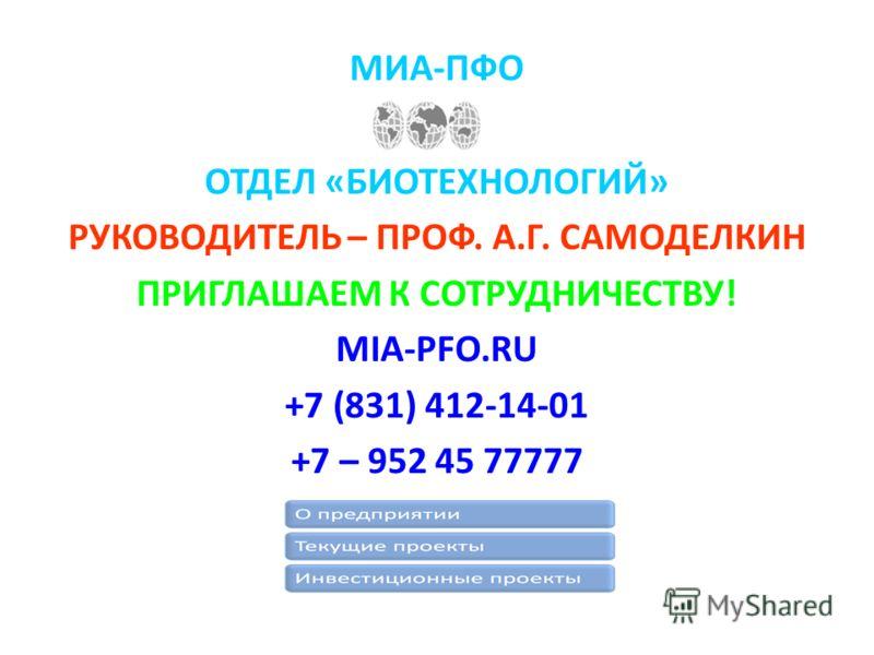 МИА-ПФО ОТДЕЛ «БИОТЕХНОЛОГИЙ» РУКОВОДИТЕЛЬ – ПРОФ. А.Г. САМОДЕЛКИН ПРИГЛАШАЕМ К СОТРУДНИЧЕСТВУ! MIA-PFO.RU +7 (831) 412-14-01 +7 – 952 45 77777