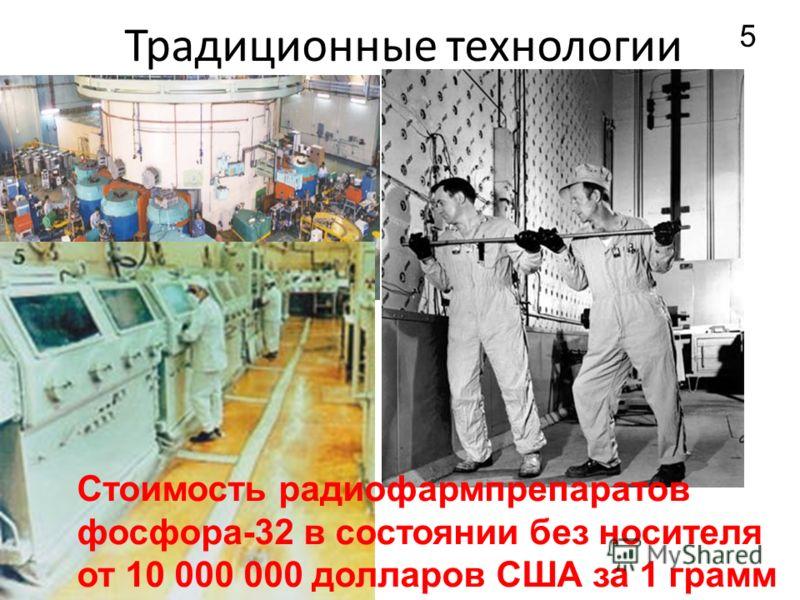 Традиционные технологии 5 Стоимость радиофармпрепаратов фосфора-32 в состоянии без носителя от 10 000 000 долларов США за 1 грамм