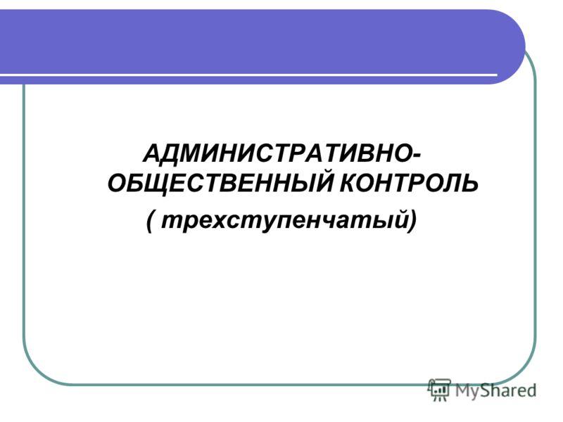 АДМИНИСТРАТИВНО- ОБЩЕСТВЕННЫЙ КОНТРОЛЬ ( трехступенчатый)