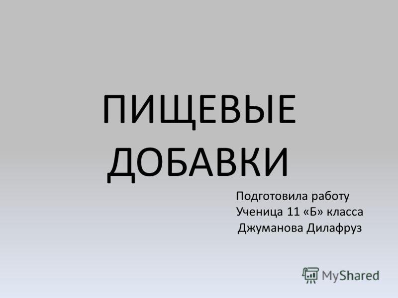 ПИЩЕВЫЕ ДОБАВКИ Подготовила работу Ученица 11 «Б» класса Джуманова Дилафруз