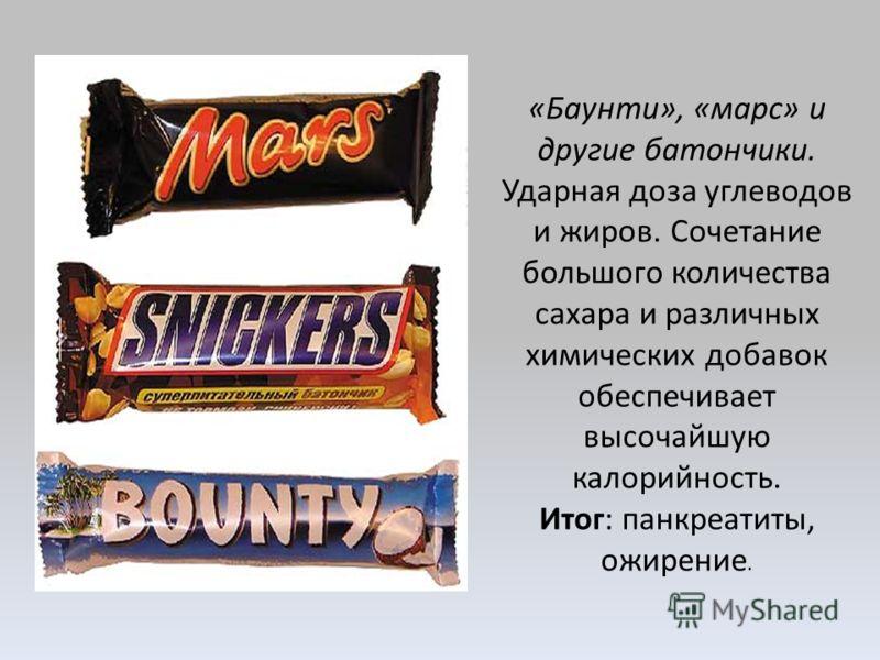 «Баунти», «марс» и другие батончики. Ударная доза углеводов и жиров. Сочетание большого количества сахара и различных химических добавок обеспечивает высочайшую калорийность. Итог: панкреатиты, ожирение.