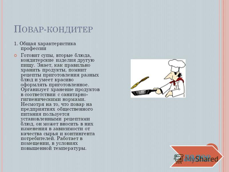 П ОВАР - КОНДИТЕР 1. Общая характеристика профессии Готовит супы, вторые блюда, кондитерские изделия другую пищу. Знает, как правильно хранить продукты, помнит рецепты приготовления разных блюд и умеет красиво оформлять приготовленное. Организует хра