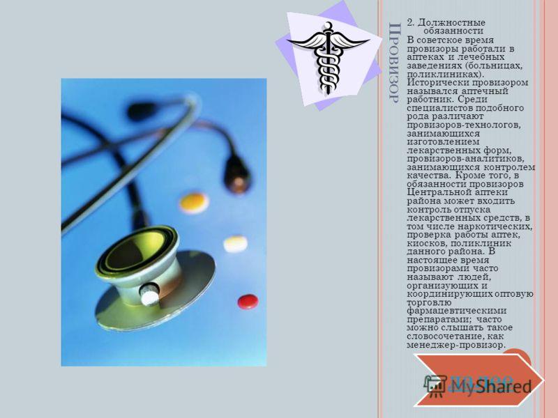 П РОВИЗОР 2. Должностные обязанности В советское время провизоры работали в аптеках и лечебных заведениях (больницах, поликлиниках). Исторически провизором назывался аптечный работник. Среди специалистов подобного рода различают провизоров-технологов