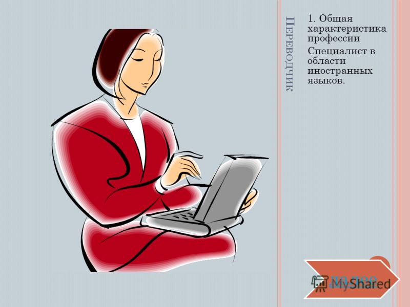 П ЕРЕВОДЧИК 1. Общая характеристика профессии Специалист в области иностранных языков. далее