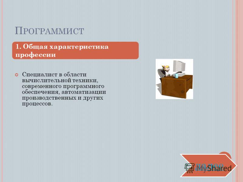 П РОГРАММИСТ Специалист в области вычислительной техники, современного программного обеспечения, автоматизации производственных и других процессов. 1. Общая характеристика профессии далее