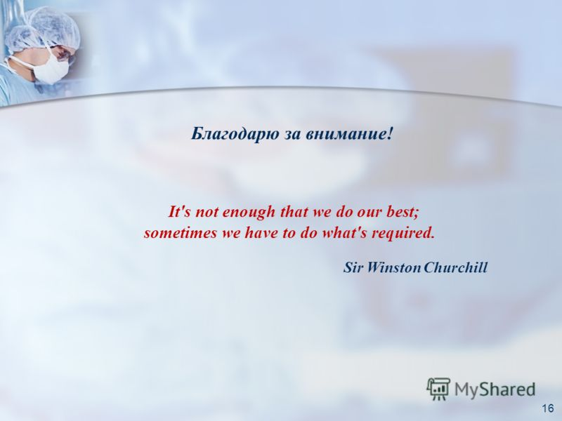Благодарю за внимание! 16 It's not enough that we do our best; sometimes we have to do what's required. Sir Winston Churchill